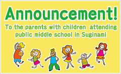 Announcement! To the parents with children attending public middle school in Suginami.